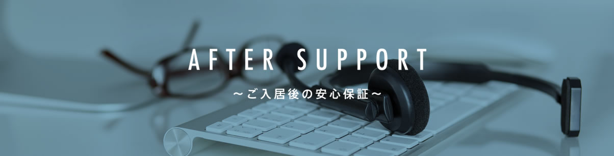 AFTER SUPPORT ~ご入居後の安心保証~